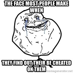 Forever Alone Guy - the face most people make when they find out their be cheated on them