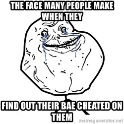 Forever Alone Guy - the face many people make when they find out their bae cheated on them