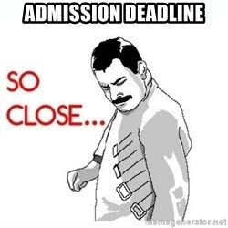 So Close... meme - Admission deadline