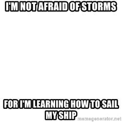 Blank Template - I'm not afraid of storms For i'm learning how to sail my ship