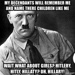 Hitler Advice - my decendants will remember me and name there children like me wait what about girls? hitlery, hitly, hillaty? oh, Hillary!