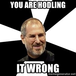 Steve Jobs Says - you are HODLING it wrong