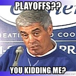 jim mora - Playoffs?? You kidding me?