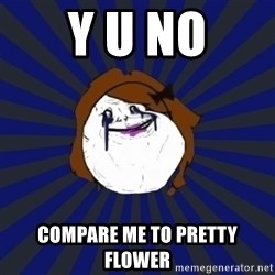 Forever Alone Girl - Y U No Compare me to pretty flower