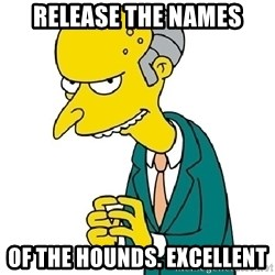 Mr Burns meme - release the names of the hounds. Excellent