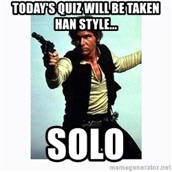 Han Solo - Today's Quiz will be taken Han Style... SOLO