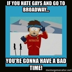 South Park Ski Instructor - If you hate gays and go to broadway... You're gonna have a bad time!