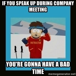 South Park Ski Instructor - if you speak up during company meeting you're gonna have a bad time