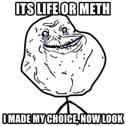 Forever Alone Guy - its life or meth i made my choice, now look
