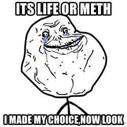 Forever Alone Guy - its life or meth i made my choice,now look