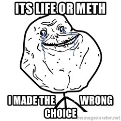 Forever Alone Guy - its life or meth i made the             wrong choice