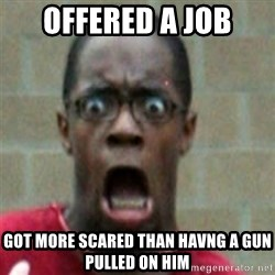 SCARED BLACK MAN - offered a job got more scared than havng a gun pulled on him