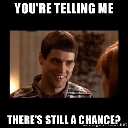 Lloyd-So you're saying there's a chance! - You're telling me There's still a chance?