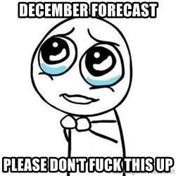Please guy - December forecast Please don't fuck this up