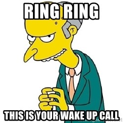 Mr Burns meme - ring ring  this is your wake up call