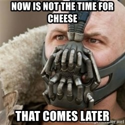 Bane - Now is not the time for cheese That comes later