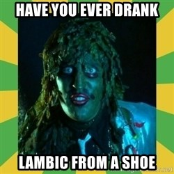 Old Greg - Have you ever drank lambic from a shoe
