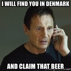 taken meme - I will find you in Denmark and claim that beer