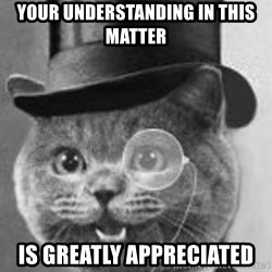 Monocle Cat - Your understanding in this matter is greatly appreciated
