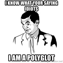 if you know what - I know what your saying idiots I am a polyglot