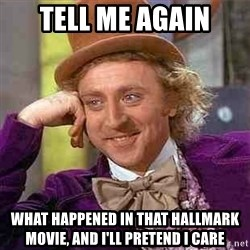 Charlie meme - tell me again what happened in that hallmark movie, and i'll pretend i care