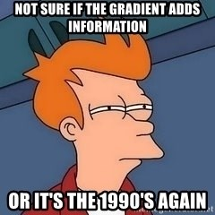 Fry squint - NOT SURE IF THE GRADIENT ADDS INFORMATION OR IT'S THE 1990'S AGAIN