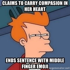 Fry squint - claims to carry compasion in her heart ends sentence with middle finger emoji