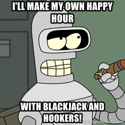 Bender - I'll Make my own happy hour with blackjack and hookers!