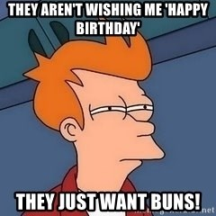 Fry squint - THEY AREN'T WISHING ME 'HAPPY BIRTHDAY' THEY JUST WANT BUNS!