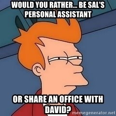 Fry squint - Would you rather... be Sal's personal assistant or share an office with David?