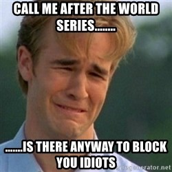 Crying Dawson - Call me after the World Series........ .......Is there anyway to block you idiots