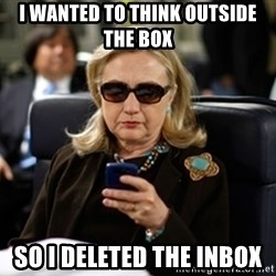 Hillary Text - I wanted to think outside the box So i deleted the inbox