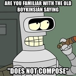 "Bender - ARE you familiar with the old Boykinsian saying ""DOES NOT COMPOSE"""
