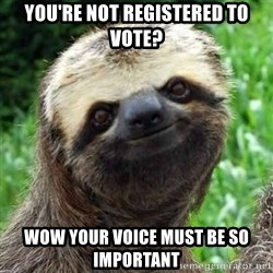 Sarcastic Sloth - YOU'RE NOT REGISTERED TO VOTE? WOW YOUR VOICE MUST BE SO IMPORTANT