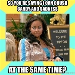 That's so Raven - So you're saying I can crush candy and sadness at the same time?
