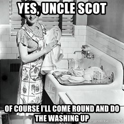 50s Housewife - Yes, Uncle Scot Of course i'll come round and do the washing up