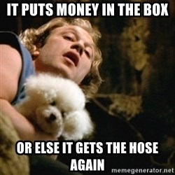 BuffaloBill - It puts money in the box or else it gets the hose again