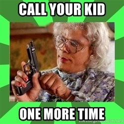 Madea - CALL YOUR KID  ONE MORE TIME