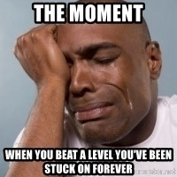 cryingblackman - the moment when you beat a level you've been stuck on forever