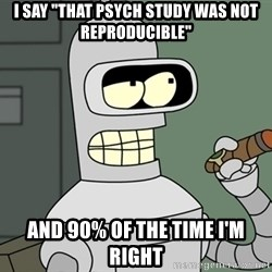 "Bender - I say ""That psych study was not reproducible"" and 90% of the time I'm right"