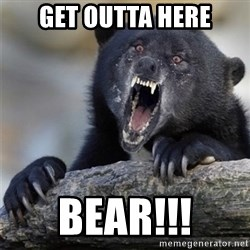 Insane Confession Bear - Get outta here Bear!!!
