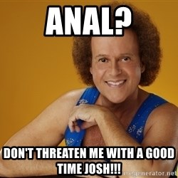 Gay Richard Simmons - ANAL? Don't threaten me with a good time JOSH!!!