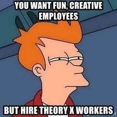 Fry squint - you want fun, creative employees but hire theory x workers