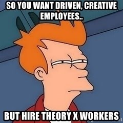 Fry squint - so you want driven, creative employees.. but hire theory x workers