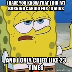 Only Cried for 20 minutes Spongebob - I have you know that i did fat burning cardio for 10 mins And i only cried like 23 times