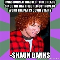 Carrot Top - I was born attracted to redheads since the day I figured out how to work the parts down stairs -Shaun Banks