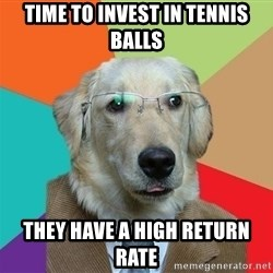 Business Dog - Time to invest in Tennis balls they have a high return rate