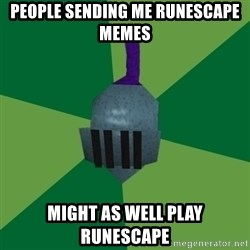 Runescape Advice - People sending me runescape memes Might as well play runescape