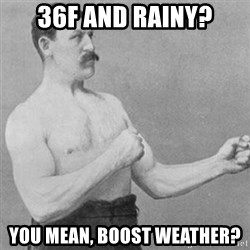overly manly man - 36F and Rainy? You mean, Boost weather?