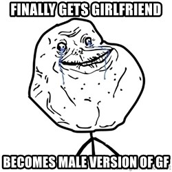 Forever Alone Guy - FINALLY GETS GIRLFRIEND BECOMES MALE VERSION OF GF